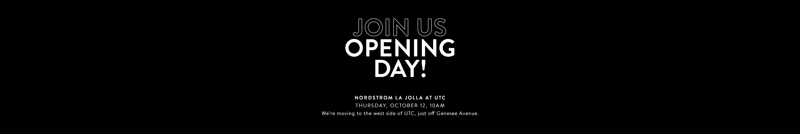 A brand-new Nordstrom La Jolla at UTC. Join us opening day, Thursday, October 12, 2017, at 10am.