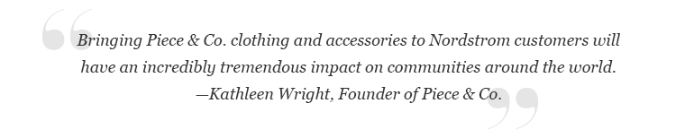 """""""Bringing Piece & Co. clothing and accessories to Nordstrom customers will have incredibly tremendous impact on communities around the world."""" -Kathleen Wright, Founder of Piece & Co."""