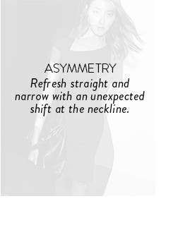 Asymmetry: refresh straight and narrow with an unexpected shift at the neckline.