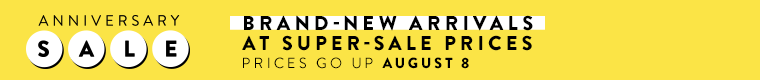 Get brand-new arrivals at super-sale prices during Anniversary Sale. Prices go up August 8.