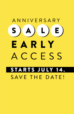 Anniversary Sale Early Access starts July 14. Save the date!
