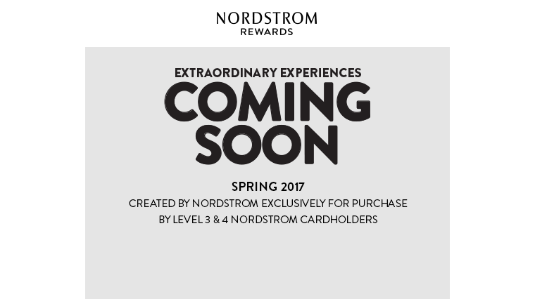 COMING SOON: SPRING 2017 EXTRAORDINARY EXPERIENCES   CREATED BY NORDSTROM EXCLUSIVELY FOR PURCHASE BY LEVEL 3 & 4 NORDSTROM CARDHOLDERS