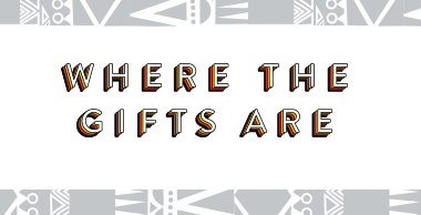 Where the gifts are.