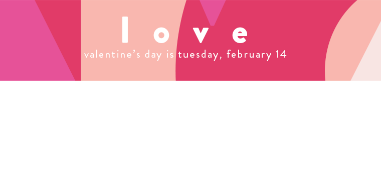 Love: Valentine's Day is Tuesday, February 14.