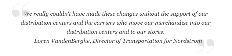 """""""We really couldn't have made these changes without the support of our distribution centers and carriers..."""" -Loren VandenBerghe, director of transportation at Nordstrom"""""""