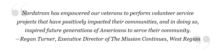 """""""Nordstrom has empowered our veterans to perform volunteer service projects that have positively impacted their communities, and in doing so, inspired future generations of Americans to serve their community."""" – Regan Turner, Executive Director of the Mission Continues, West region"""
