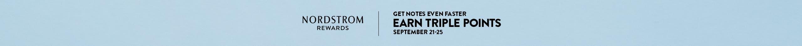 Nordstrom Rewards. Get Notes even faster: earn triple points September 21-25.