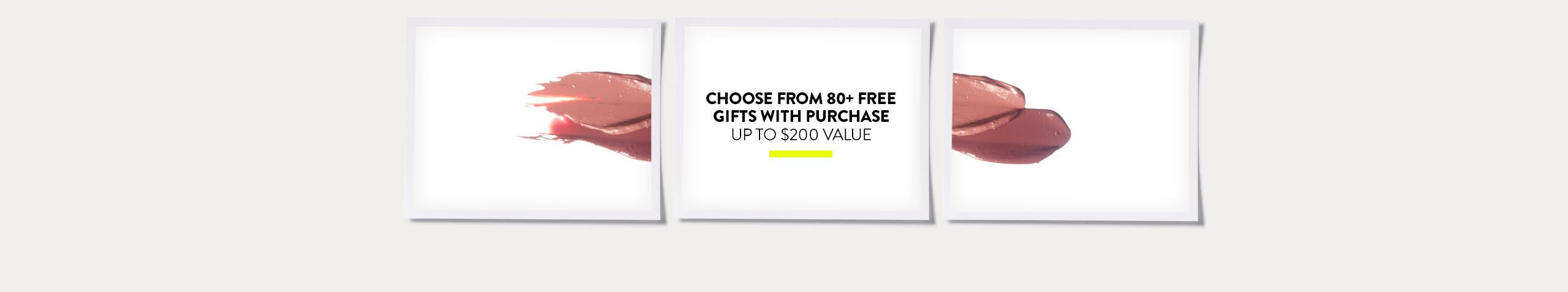 Choose from more than 80 free gifts with purchase. Up to $200 value.
