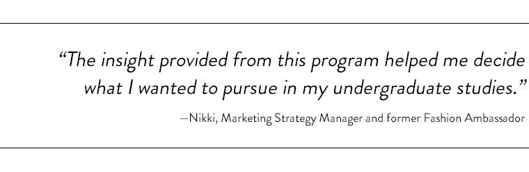 """""""The insight provided from this program helped me decide what I wanted to pursue in my undergraduate studies."""" —Nikki, Marketing Strategy Manager and former Fashion Ambassador"""
