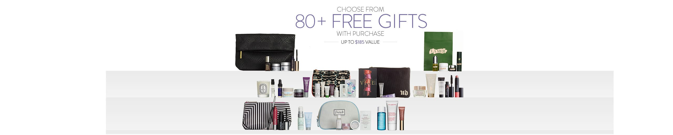 Choose from over 80 free gifts with purchase. Up to $185 value.