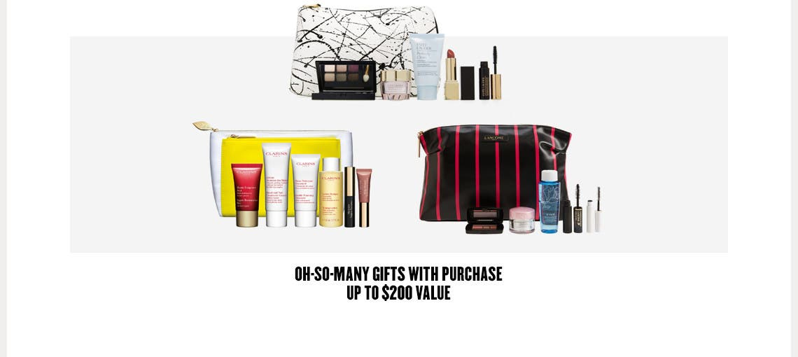 Oh-so-many gifts with purchase. Up to $200 value.