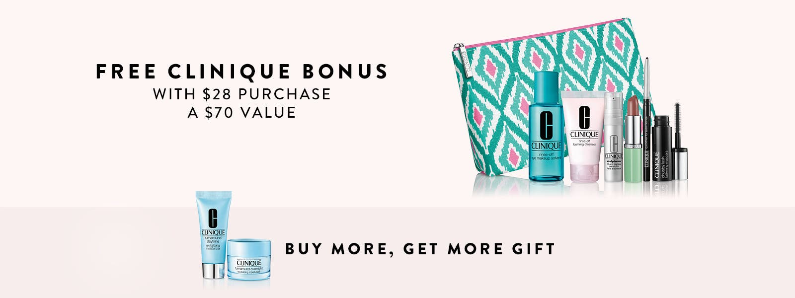 Free Clinique bonus with $28 purchase. A $70 value. Buy more, get more gift.