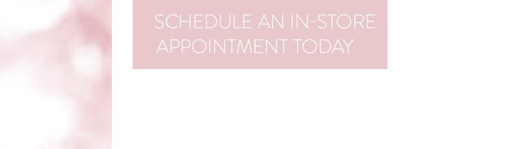 Schedule an in-store appointment today.