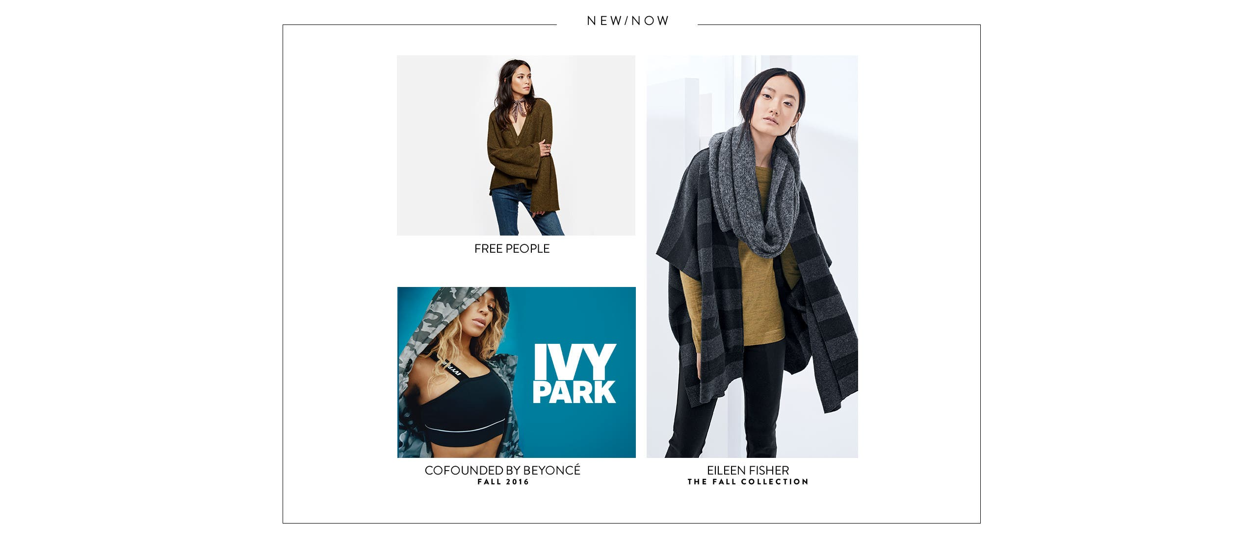 Free People women's clothing. Eileen Fisher: the fall collection. IVY PARK activewear, cofounded by Beyoncé.