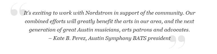 """Kate B. Perez, Austin Symphony BATS president: """"It's exciting to work with Nordstrom in support of the community. Our combined efforts will greatly benefit the arts in our area and the next generation of great Austin musicians, arts patrons and advocates."""""""