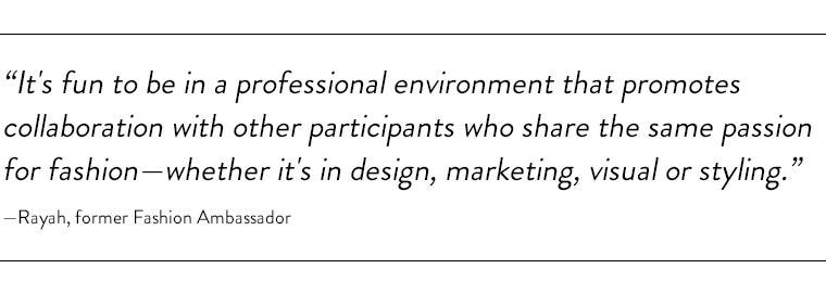 """""""It's fun to be in a professional environment that promotes collaboration with other participants who share the same passion for fashion—whether it's in design, marketing, visual or styling."""" —Rayah, former Fashion Ambassador"""