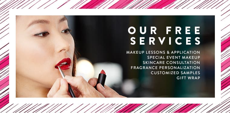Our free services: makeup lessons and application, special event makeup, skincare consultation, fragrance personalization, customized samples, gift wrap.