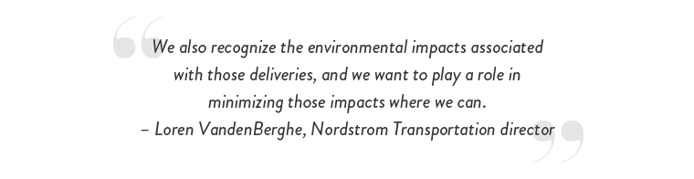 """We also recognize the environmental impacts associated with those deliveries, and we want to play a role in minimizing those impacts where we can."" – Loren VandenBerghe, Nordstrom Transportation director"