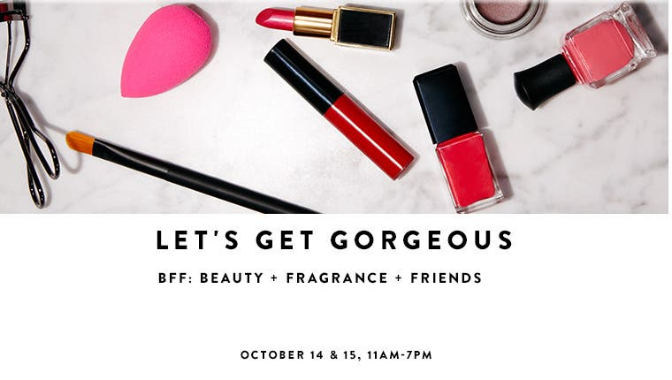 Let's get gorgeous. BFF: Beauty, Fragrance, Friends at Yorkdale Shopping Centre, October 14 and 15, 11am-7pm.