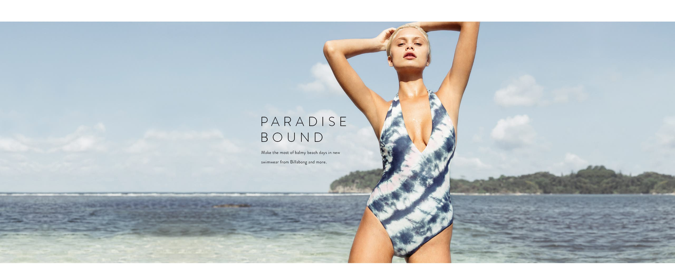 Paradise bound. Make the most of balmy beach days in new swimwear from Billabong and more.