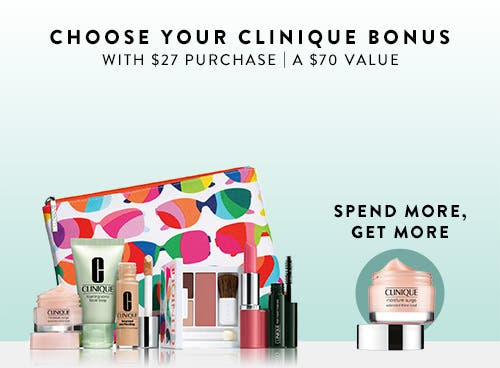 Choose your Clinique bonus with $27 Clinique purchase. A $70 value. Get an extra bonus gift when you spend $55.