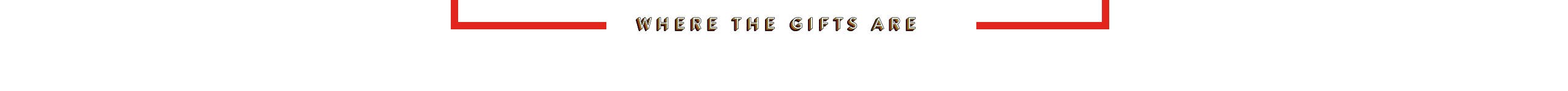 Where the gifts are. Christmas and holiday gifts.