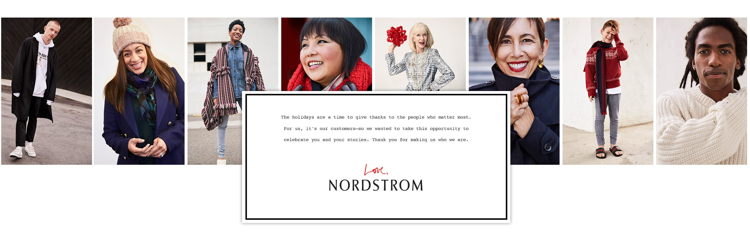 The holidays are a time to give thanks to the people who matter most. For us, it's our customers. Thank you for making us who we are. Love, Nordstrom.