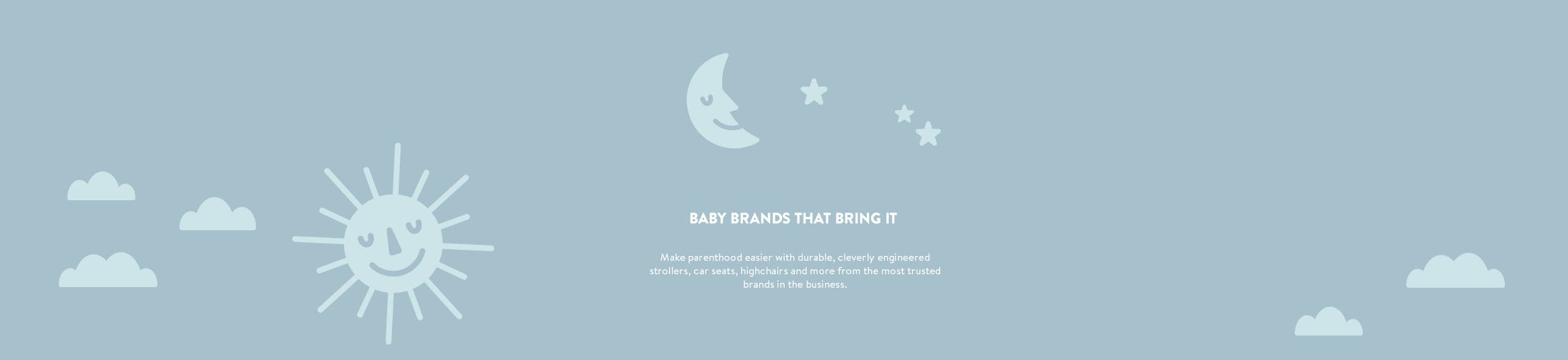 Baby brands that bring it. Durable, cleverly engineered strollers, car seats, highchairs and more from trusted brands.