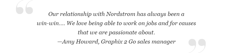 """""""Our relationship with Nordstrom has always been a win-win… We love being able to work on jobs and for causes that we are passionate about."""" – Amy Howard, Graphix 2 Go sales manager"""