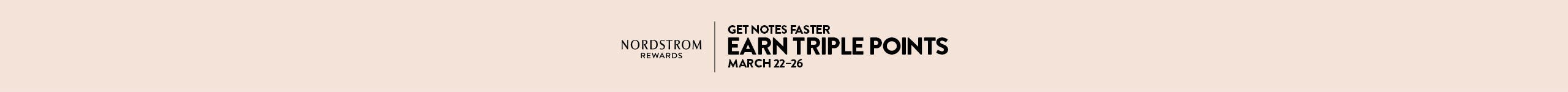 Nordstrom Rewards. Get Notes even faster: earn triple points March 22–26.