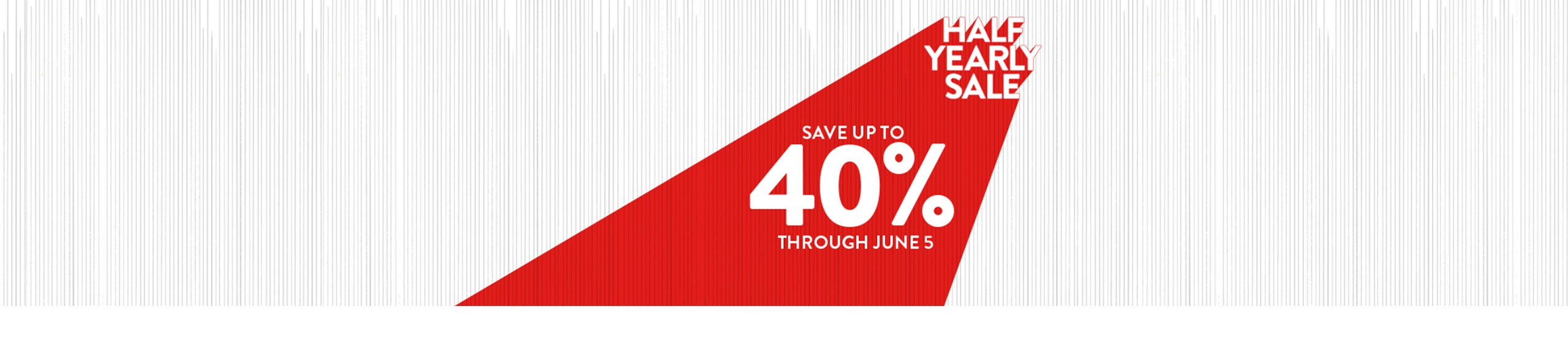 Half-Yearly Sale. Save up to 40% through June 5.