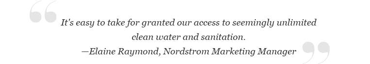 """""""It's easy to take for granted our access to seemingly unlimited clean water and sanitation."""" -Elaine Raymond, Nordstrom Marketing Manager."""