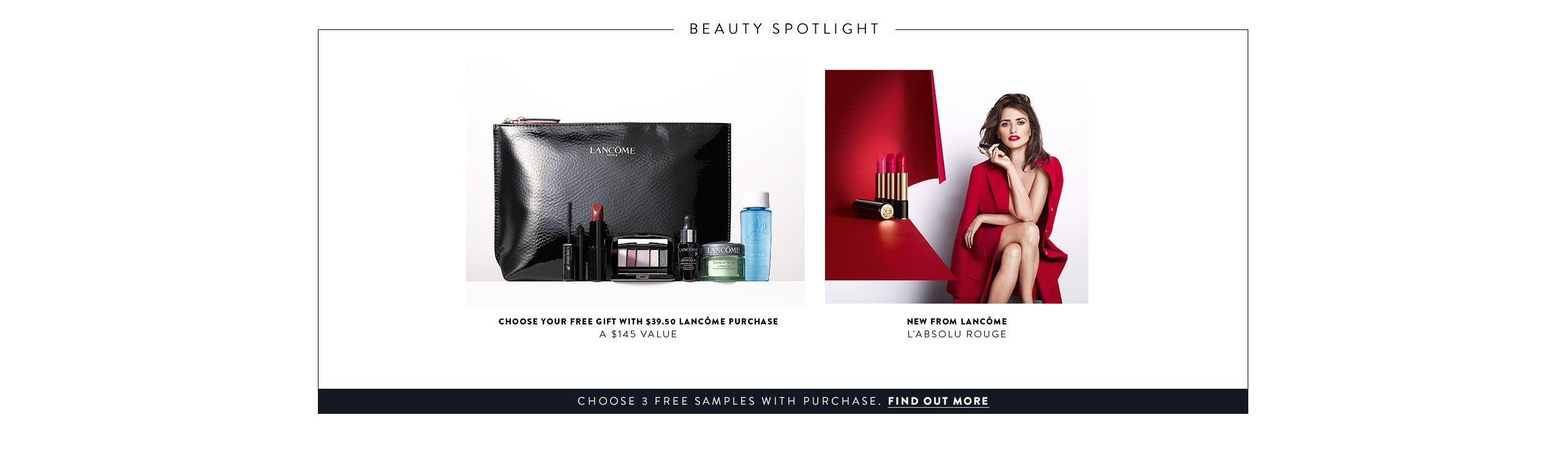 Choose your free gift with $39.50 Lancôme purchase. A $145 Value. New from Lancôme: L'Absolu Rouge. Choose 3 free samples with purchase. Find out more.