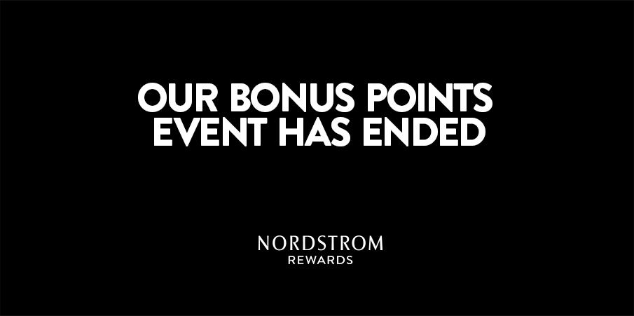 Nordstrom Rewards. Our bonus points event has ended.
