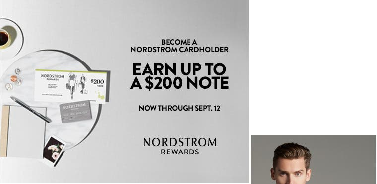 Become a Nordstrom Cardholder. Earn up to a $200 Note now through Sept. 12.