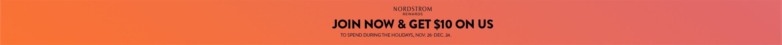 Join Nordstrom Rewards now and get $10 to spend during the holidays, November 26 through December 24.