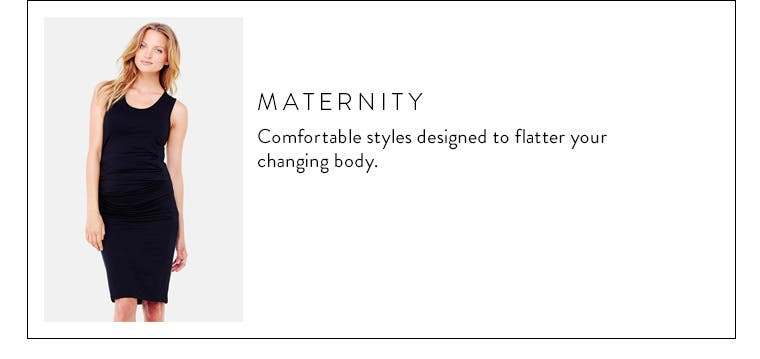 Body type: maternity. Comfortable styles designed to flatter your changing body.