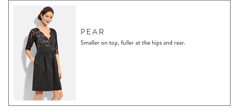 Body type: pear. Smaller on top, fuller at the hips and rear.