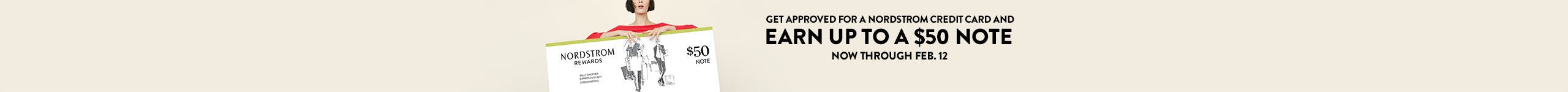 Earn up to a $50 Nordstrom Note when you get approved for a Nordstrom credit card by Feb. 12. Learn more.