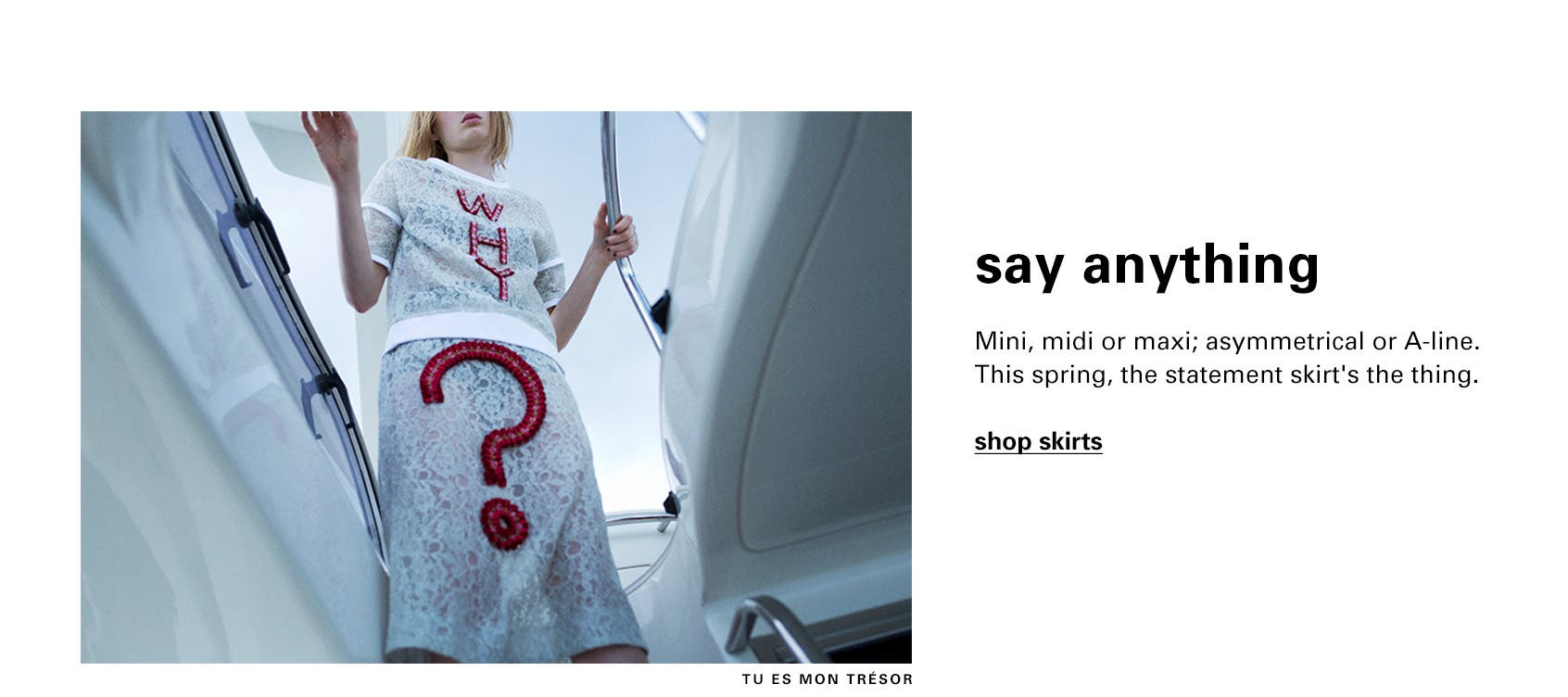 Say anything in mini, midi, maxi, asymmetrical and A-line statement skirts.
