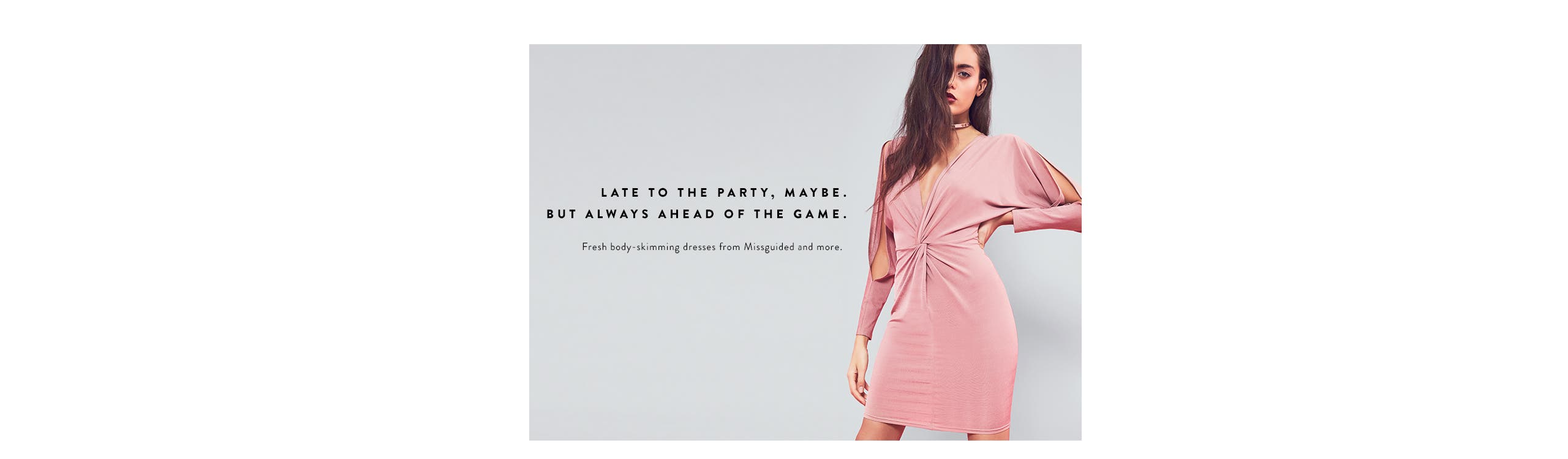 Late to the party, maybe, but always ahead of the game in trend night-out dresses.