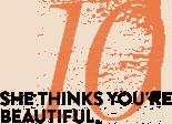 REASON 10: SHE THINKS YOU'RE BEAUTIFUL.