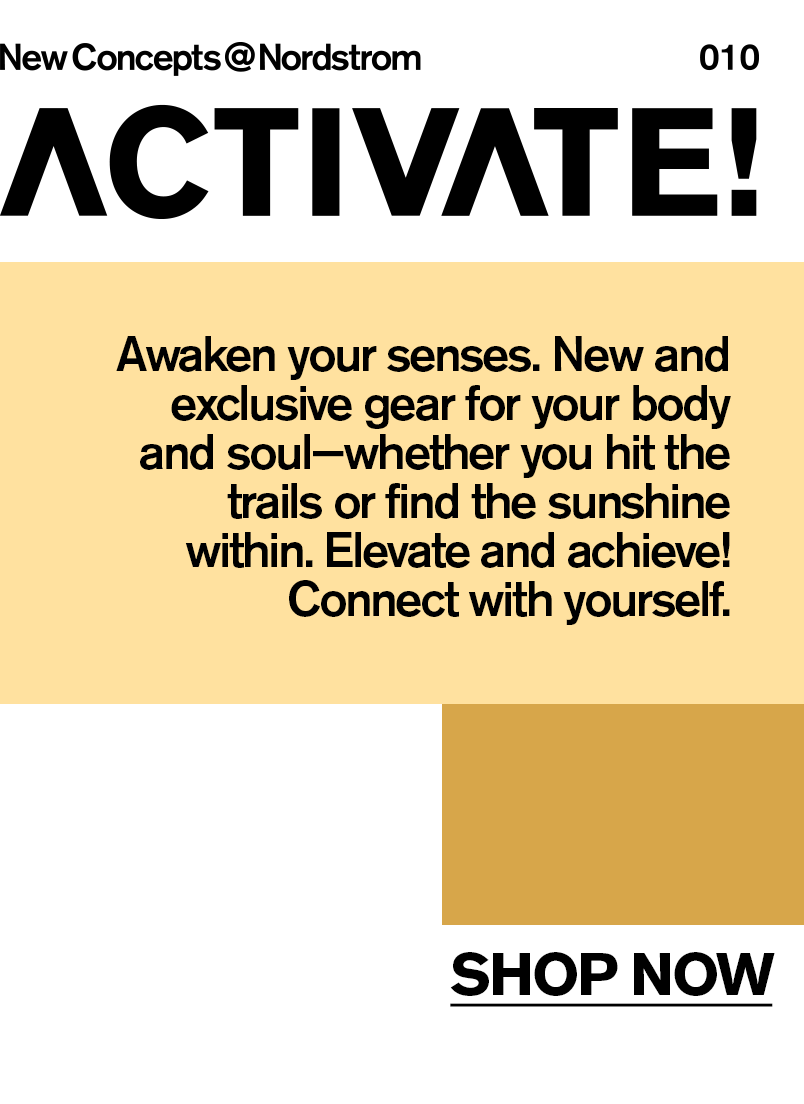 New Concepts at Nordstrom: Activate with new and exclusive gear! Awaken your senses. New and exclusive gear for your body and soul—whether you hit the trails or find the sunshine within. Elevate and achieve! Connect with yourself.