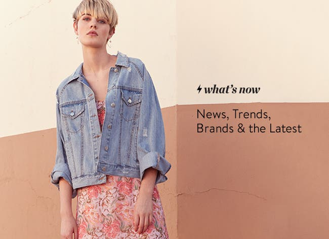 What's Now: news, trends, brands and the latest for women.