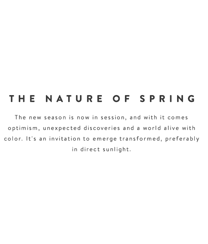 The new season is now in session, and with it comes optimism, unexpected discoveries and a world alive with color. It's an invitation to emerge transformed, preferably in direct sunlight.