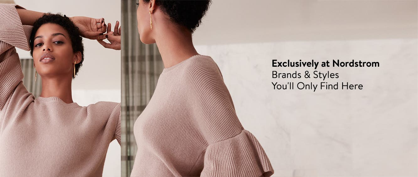 Exclusively at Nordstrom. Brands and styles you'll only find here.