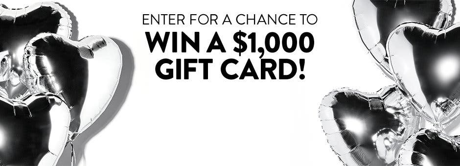 Enter for a chance to win a $1,000 Gift Card.