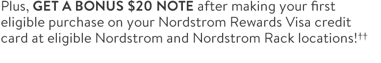 Plus, GET A BONUS $20 NOTE after making your first eligible purchase on your Nordstrom Rewards Visa credit card at eligible Nordstrom and Nordstrom Rack locations!††