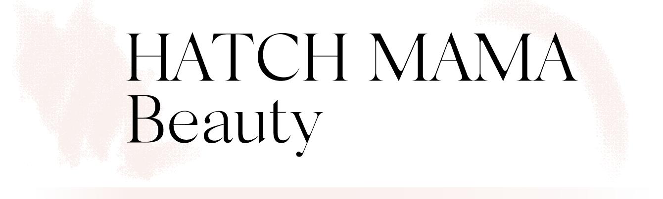 HATCH MAMA Beauty.