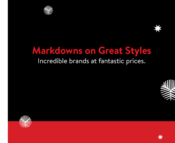 Markdowns on great styles: incredible brands and fantastic prices.